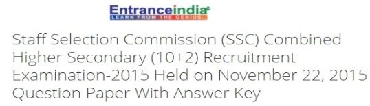 Staff Selection Commission (SSC) Combined Higher Secondary (10+2) Recruitment Examination-2015 Held on November 22, 2015